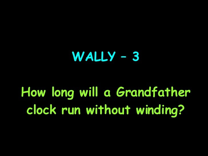 WALLY – 3 How long will a Grandfather clock run without winding?