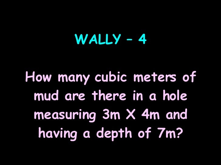 WALLY – 4 How many cubic meters of mud are there in a hole measuring 3m X 4m and having a depth of 7m?