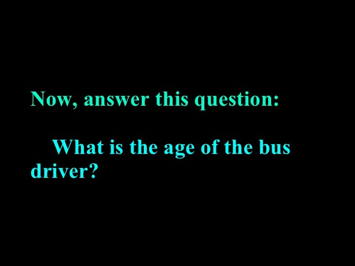 Now, answer this question:   What is the age of the bus driver?