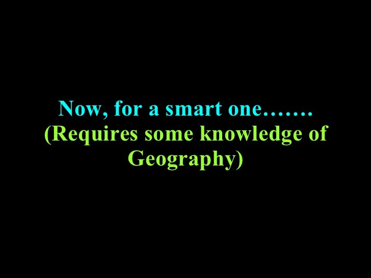 Now, for a smart one……. (Requires some knowledge of Geography)