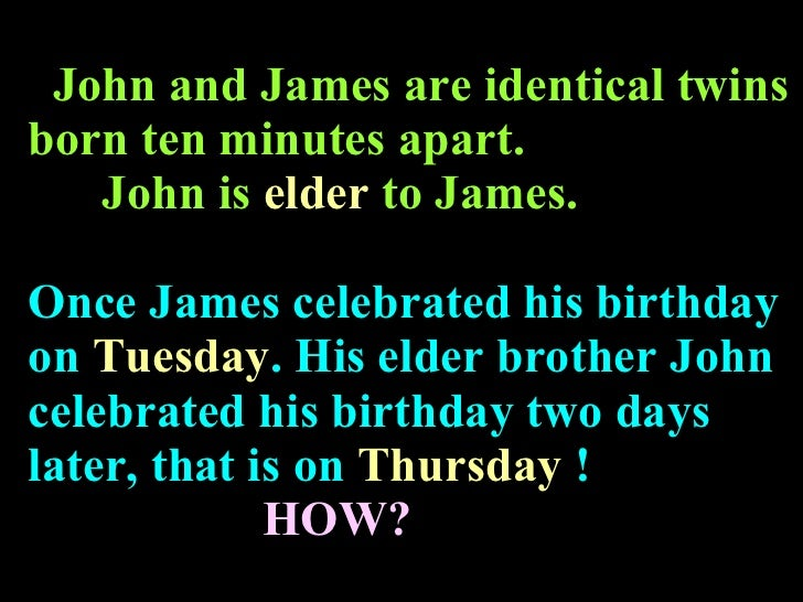 John and James are identical twins born ten minutes apart.   John is  elder  to James. Once   James celebrated his birthda...