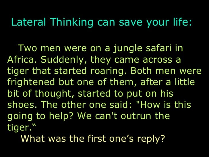 Lateral Thinking can save your life:   Two men were on a jungle safari in Africa. Suddenly, they came across a tiger that ...