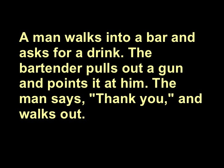 """A man walks into a bar and asks for a drink. The bartender pulls out a gun and points it at him. The man says, """"Thank..."""