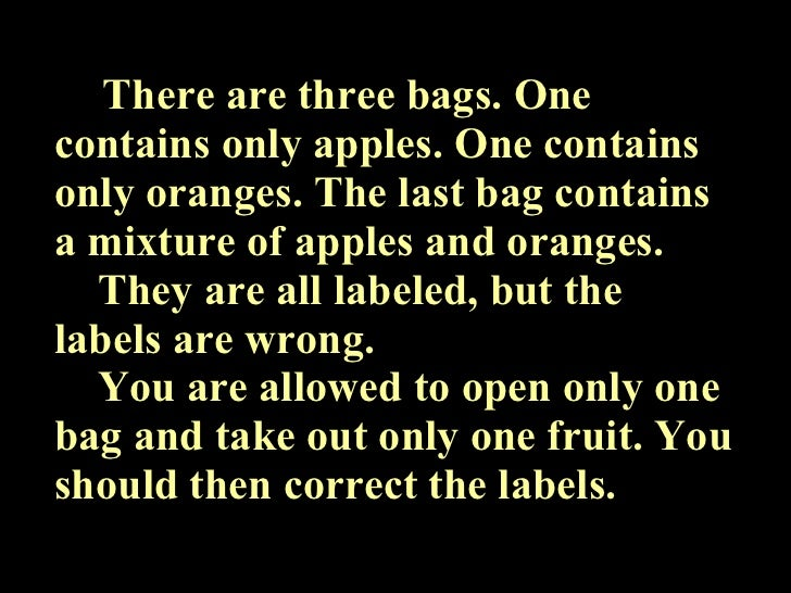 There are three bags. One contains only apples. One contains only oranges. The last bag contains a mixture of apples and o...