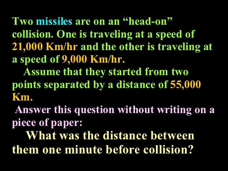"""Two  missiles  are on an """"head-on"""" collision. One is traveling at a speed of  21,000 Km/hr  and the other is traveling at ..."""