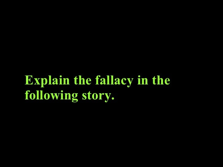 Explain the fallacy in the following story.