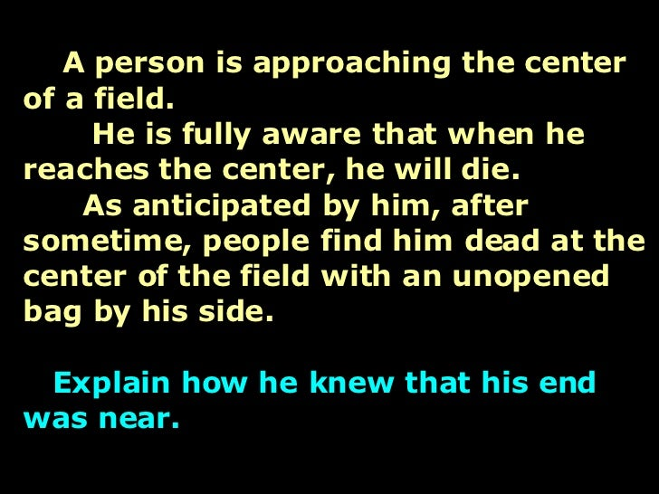 A person is approaching the center of a field.   He is fully aware that when he reaches the center, he will die.   As anti...