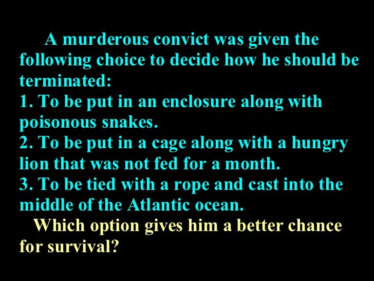A murderous convict was given the following choice to decide how he should be terminated: 1. To be put in an enclosure alo...