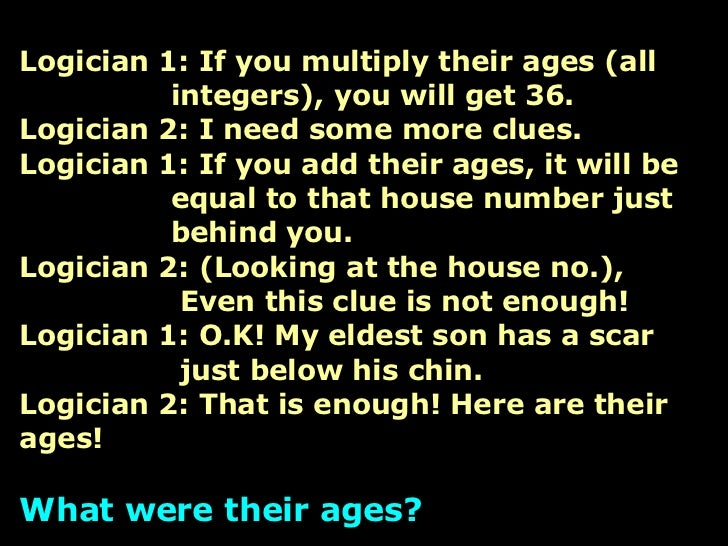 Logician 1: If you multiply their ages (all   integers), you will get 36. Logician 2: I need some more clues. Logician 1: ...