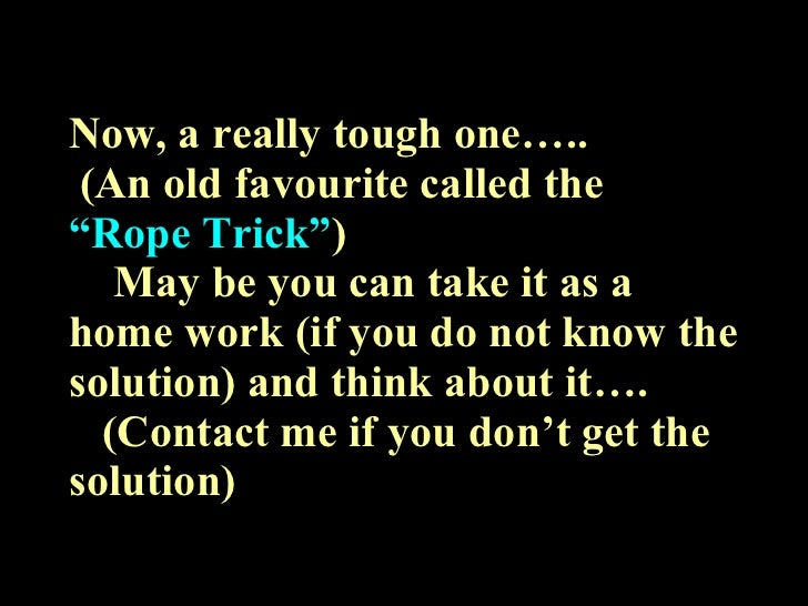 """Now, a really tough one…..  (An old favourite called the  """"Rope Trick"""" )   May be you can take it as a home work (if you d..."""