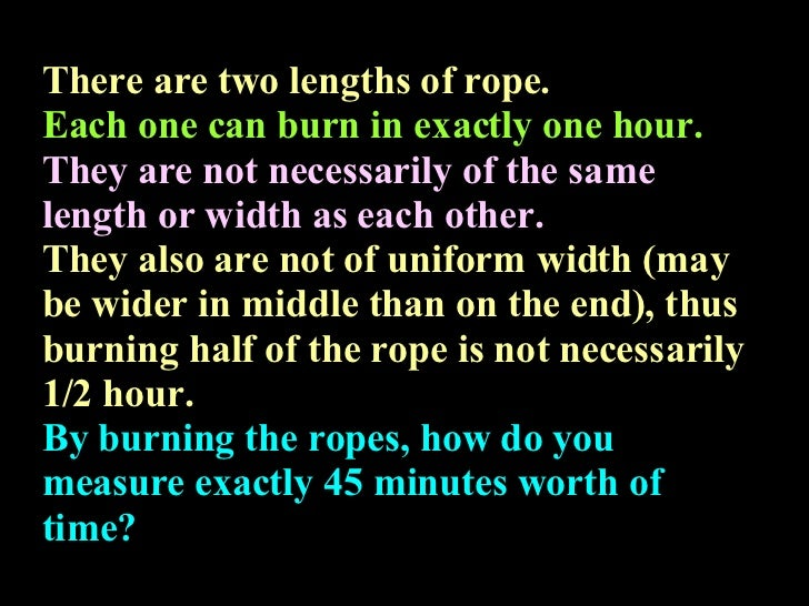 There are two lengths of rope. Each one can burn in exactly one hour. They are not necessarily of the same length or width...