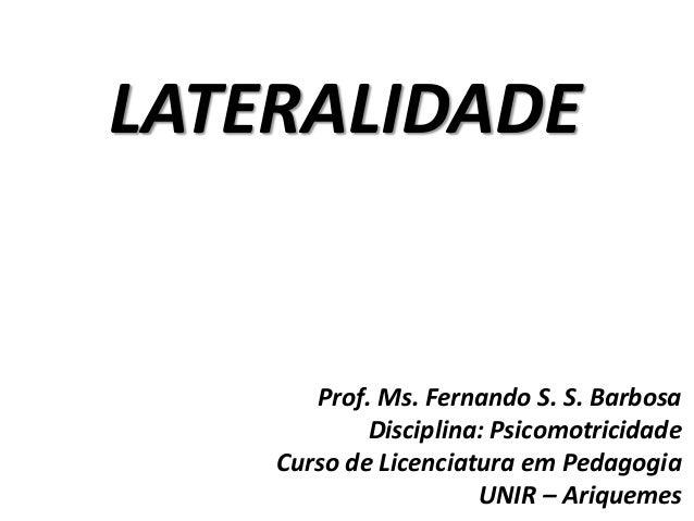 LATERALIDADE Prof. Ms. Fernando S. S. Barbosa Disciplina: Psicomotricidade Curso de Licenciatura em Pedagogia UNIR – Ariqu...