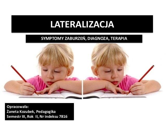 LATERALIZACJA SYMPTOMY ZABURZEŃ, DIAGNOZA, TERAPIA Opracowała: Żaneta Kozubek, Pedagogika Semestr III, Rok II, Nr indeksu ...