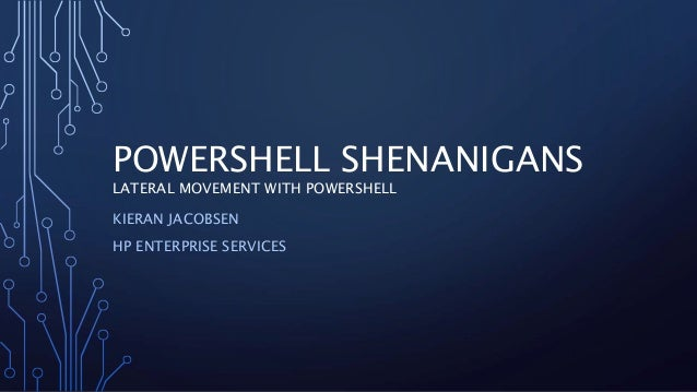 POWERSHELL SHENANIGANS LATERAL MOVEMENT WITH POWERSHELL KIERAN JACOBSEN HP ENTERPRISE SERVICES