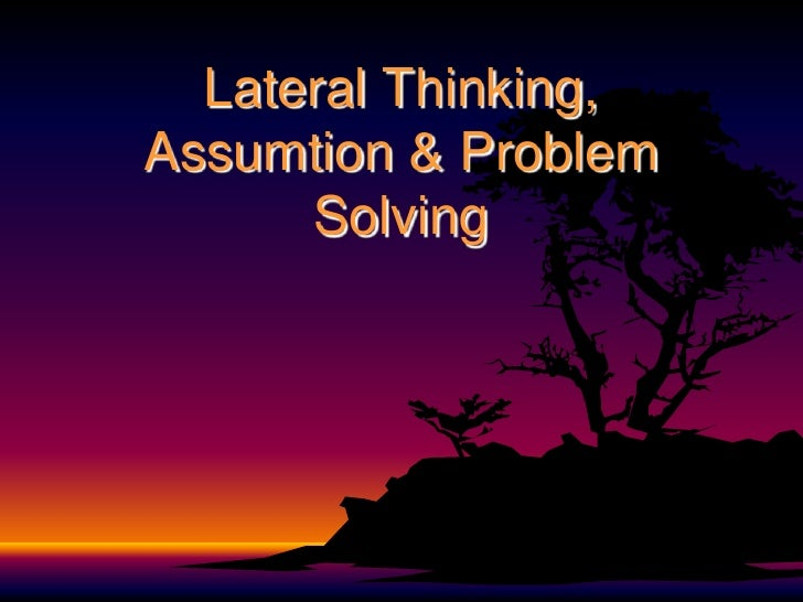 Lateral Thinking,Assumtion & Problem      Solving