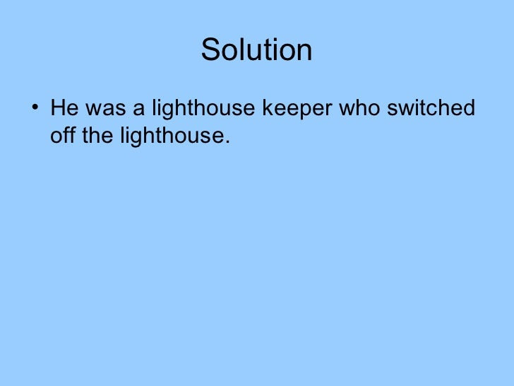 Solution• He was a lighthouse keeper who switched  off the lighthouse.