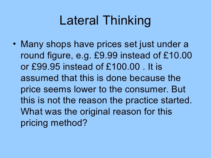 Lateral Thinking• Many shops have prices set just under a  round figure, e.g. £9.99 instead of £10.00  or £99.95 instead o...