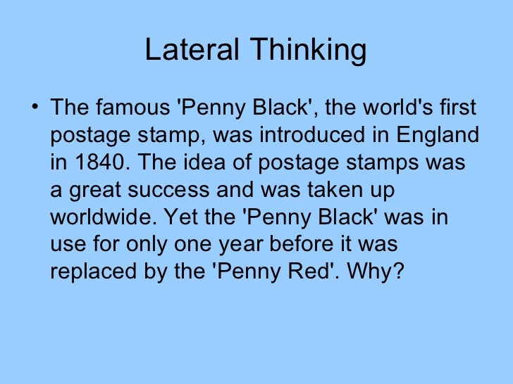 Lateral Thinking• The famous Penny Black, the worlds first  postage stamp, was introduced in England  in 1840. The idea of...
