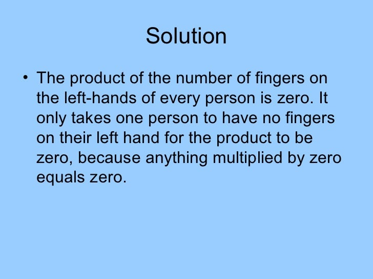 Solution• The product of the number of fingers on  the left-hands of every person is zero. It  only takes one person to ha...