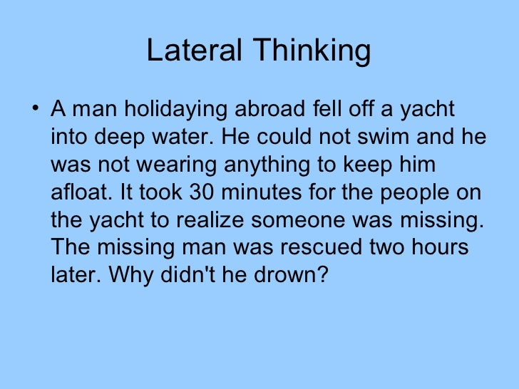Lateral Thinking• A man holidaying abroad fell off a yacht  into deep water. He could not swim and he  was not wearing any...