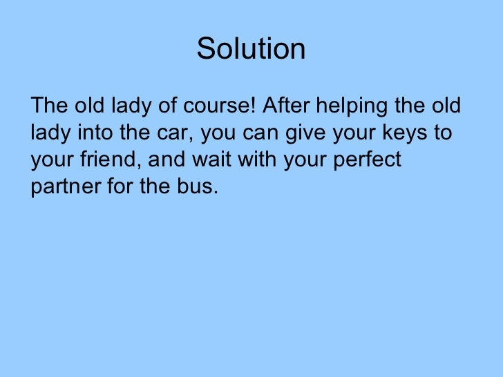 SolutionThe old lady of course! After helping the oldlady into the car, you can give your keys toyour friend, and wait wit...