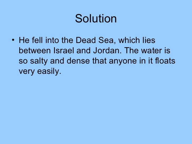 Solution• He fell into the Dead Sea, which lies  between Israel and Jordan. The water is  so salty and dense that anyone i...
