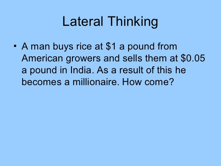Lateral Thinking• A man buys rice at $1 a pound from  American growers and sells them at $0.05  a pound in India. As a res...