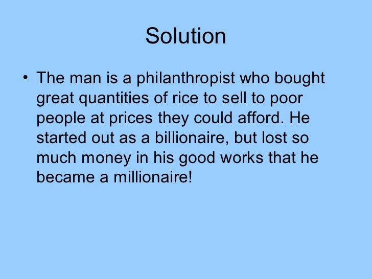 Solution• The man is a philanthropist who bought  great quantities of rice to sell to poor  people at prices they could af...