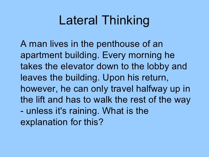 Lateral ThinkingA man lives in the penthouse of anapartment building. Every morning hetakes the elevator down to the lobby...