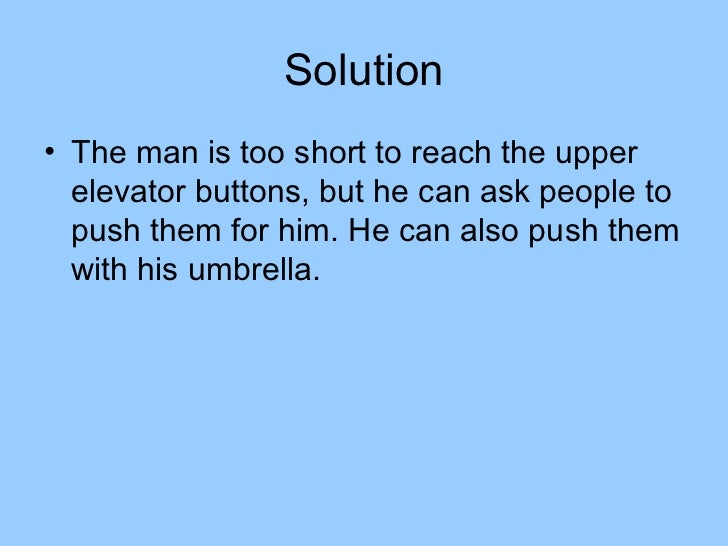Solution• The man is too short to reach the upper  elevator buttons, but he can ask people to  push them for him. He can a...