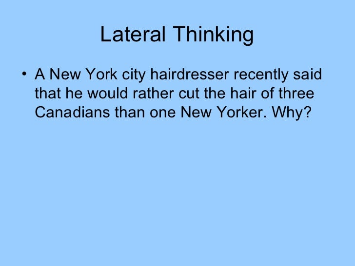 Lateral Thinking• A New York city hairdresser recently said  that he would rather cut the hair of three  Canadians than on...
