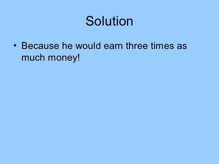 Solution• Because he would earn three times as  much money!