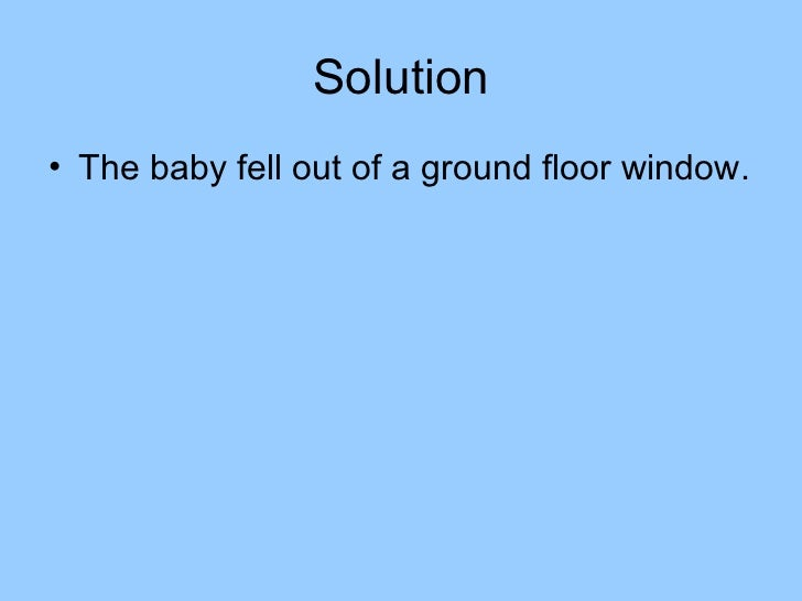 Solution• The baby fell out of a ground floor window.