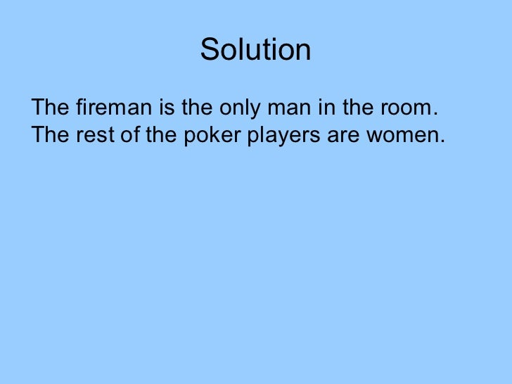 SolutionThe fireman is the only man in the room.The rest of the poker players are women.