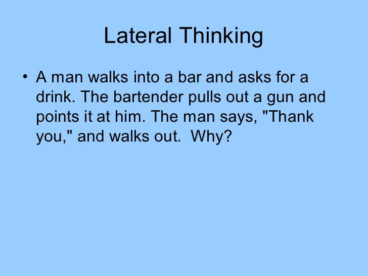 Lateral Thinking• A man walks into a bar and asks for a  drink. The bartender pulls out a gun and  points it at him. The m...
