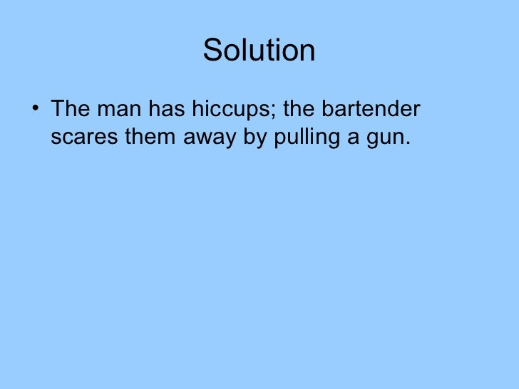 Solution• The man has hiccups; the bartender  scares them away by pulling a gun.