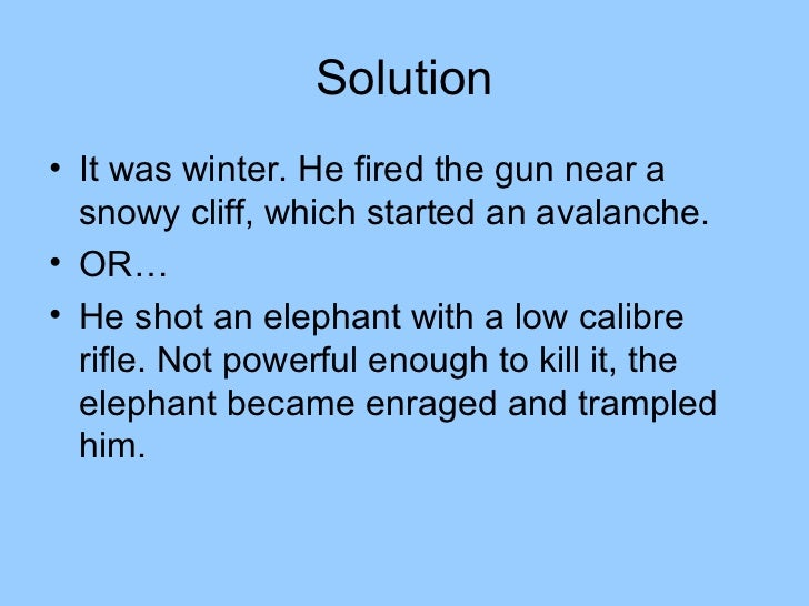 Solution• It was winter. He fired the gun near a  snowy cliff, which started an avalanche.• OR…• He shot an elephant with ...