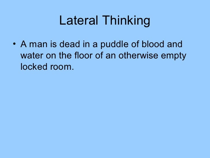 Lateral Thinking• A man is dead in a puddle of blood and  water on the floor of an otherwise empty  locked room.