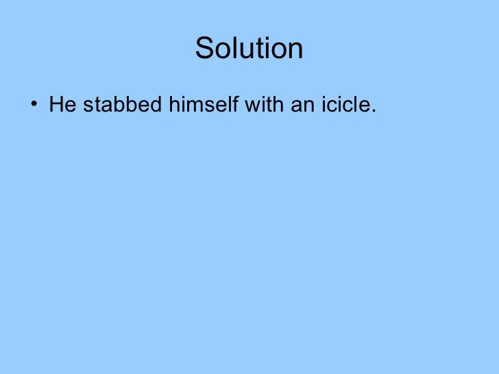 Solution• He stabbed himself with an icicle.