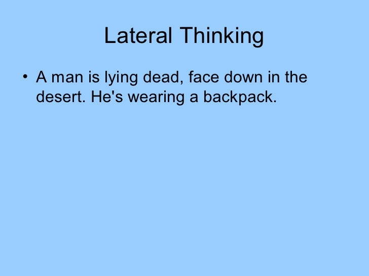 Lateral Thinking• A man is lying dead, face down in the  desert. Hes wearing a backpack.