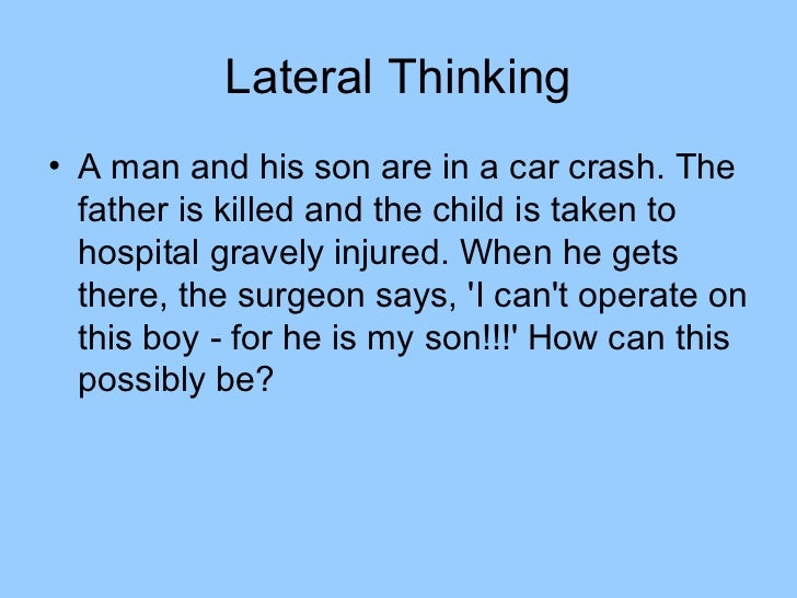 Lateral Thinking• A man and his son are in a car crash. The  father is killed and the child is taken to  hospital gravely ...