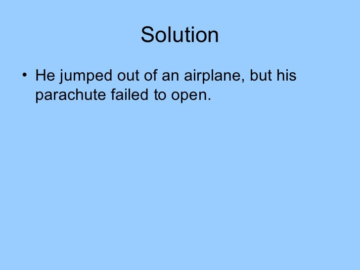 Solution• He jumped out of an airplane, but his  parachute failed to open.
