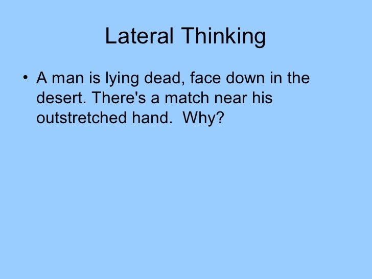 Lateral Thinking• A man is lying dead, face down in the  desert. Theres a match near his  outstretched hand. Why?