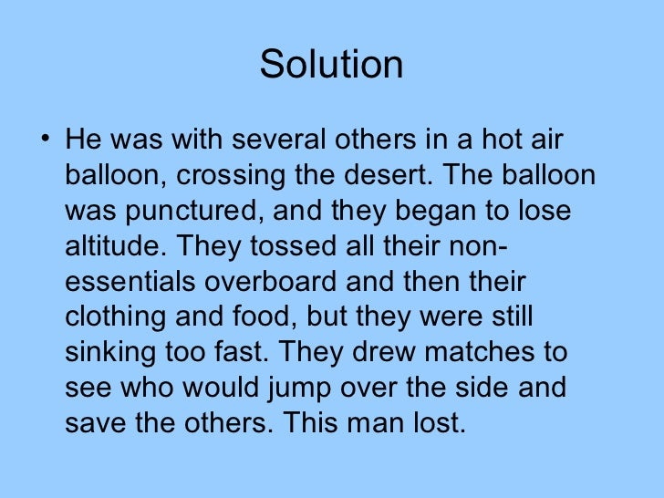 Solution• He was with several others in a hot air  balloon, crossing the desert. The balloon  was punctured, and they bega...