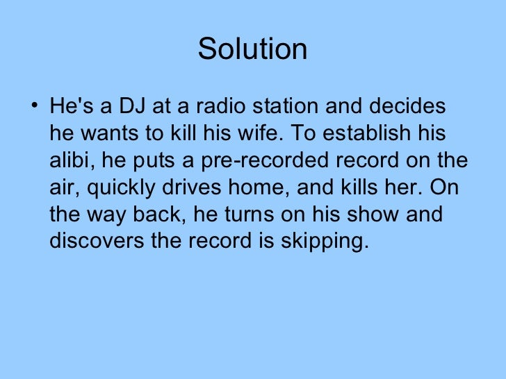 Solution• Hes a DJ at a radio station and decides  he wants to kill his wife. To establish his  alibi, he puts a pre-recor...