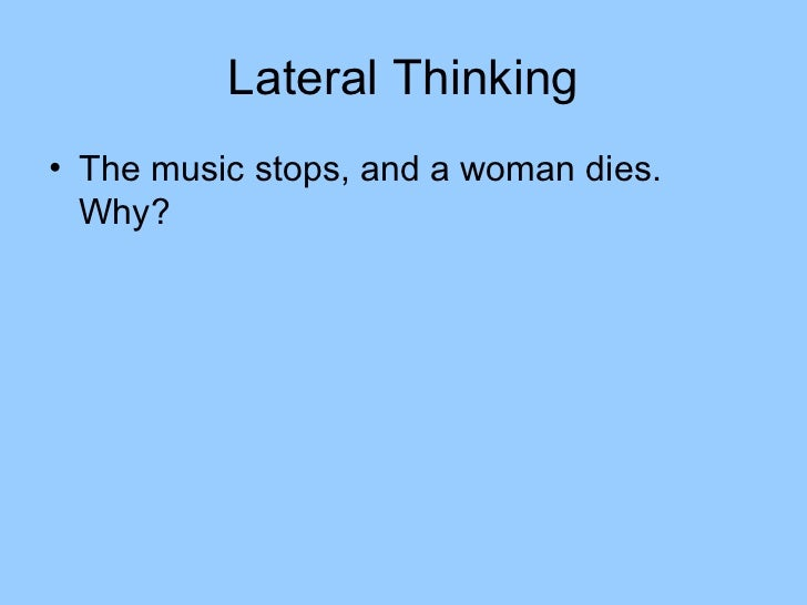 Lateral Thinking• The music stops, and a woman dies.  Why?