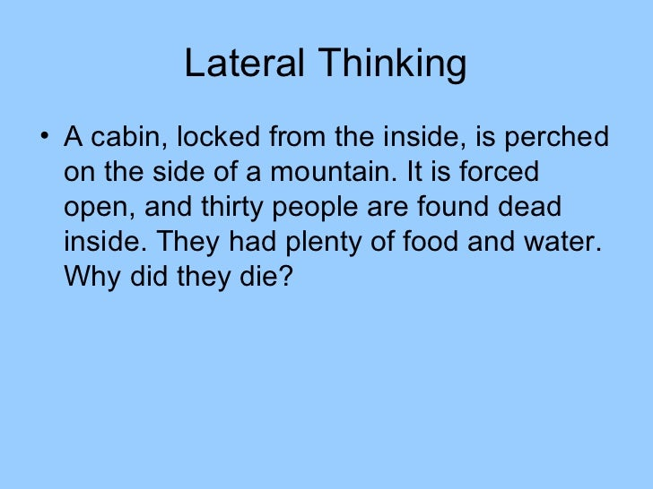 Lateral Thinking• A cabin, locked from the inside, is perched  on the side of a mountain. It is forced  open, and thirty p...