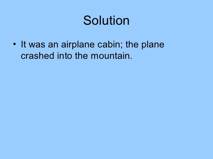 Solution• It was an airplane cabin; the plane  crashed into the mountain.