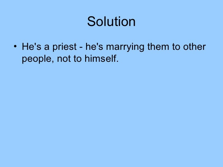 Solution• Hes a priest - hes marrying them to other  people, not to himself.