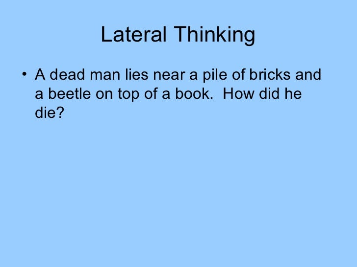 Lateral Thinking• A dead man lies near a pile of bricks and  a beetle on top of a book. How did he  die?